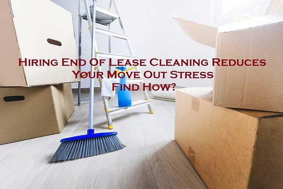 Hiring End Of Lease Cleaning Reduces Your Move-Out Stress – Find How?