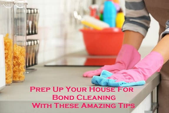 Prep Up Your House For Bond Cleaning With These Amazing Tips