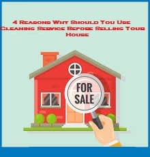 4 Reasons Why Should You Use Cleaning Service Before Selling Your House