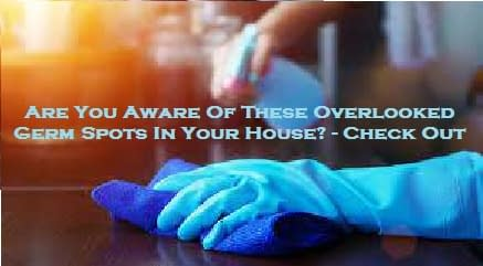 Are You Aware Of These Overlooked Germ Spots In Your House? – Check Out