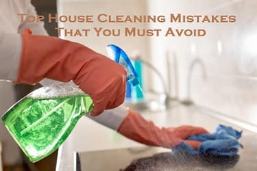 Top House Cleaning Mistakes That You Must Avoid