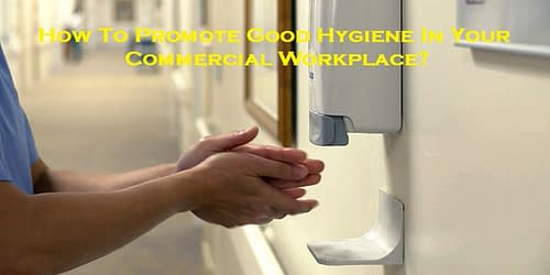 How To Promote Good Hygiene In Your Commercial Workplace?